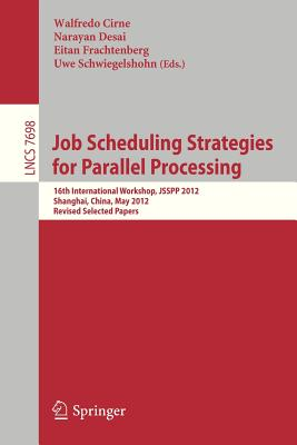 Job Scheduling Strategies for Parallel Processing: 16th International Workshop, Jsspp 2012, Shanghai, China, May 25, 2012. Revised Selected Papers - Cirne, Walfredo (Editor), and Desai, Narayan (Editor), and Frachtenberg, Eitan (Editor)