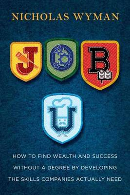 Job U: How to Find Wealth and Success by Developing the Skills Companies Actually Need - Wyman, Nicholas