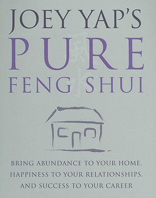Joey Yap's Pure Feng Shui: Bring Abundance to Your Home, Happiness to Your Relationships, and Success to Your Career - Yap, Joey