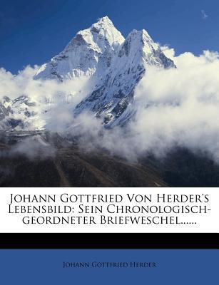 Johann Gottfried Von Herder's Lebensbild: Sein Chronologisch-Geordneter Briefweschel...... - Herder, Johann Gottfried