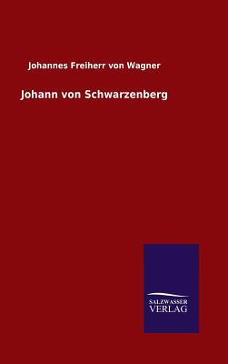 Johann Von Schwarzenberg - Wagner, Johannes Freiherr Von