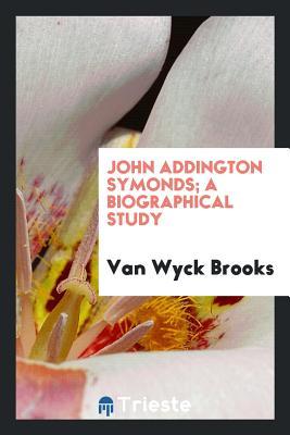 John Addington Symonds; A Biographical Study - Brooks, Van Wyck