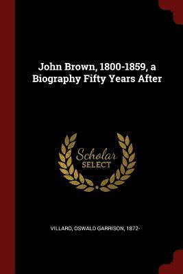 John Brown, 1800-1859, a Biography Fifty Years After - Villard, Oswald Garrison