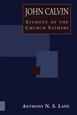 John Calvin Student of Church Fathers - Lane, Anthony N S