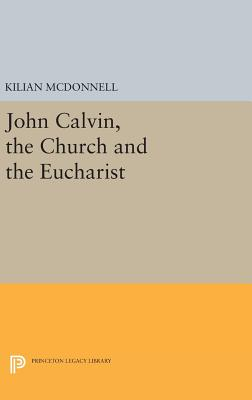 John Calvin, the Church and the Eucharist - McDonnell, Kilian