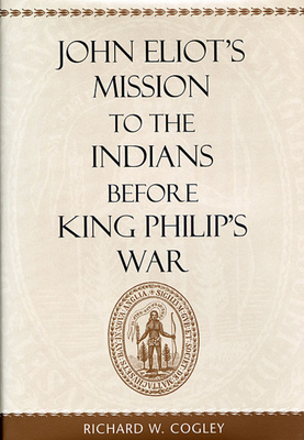 John Eliot's Mission to the Indians Before King Philip's War - Cogley, Richard W, and Cogly, Richard W