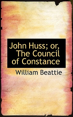 John Huss; Or, the Council of Constance - Beattie, William