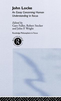 John Locke: En Essay Concerning Human Understanding in Focus - Fuller, Gary, and Stecker, Robert (Editor), and Wright, John P (Editor)