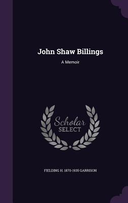 John Shaw Billings: A Memoir - Garrison, Fielding H 1870-1935