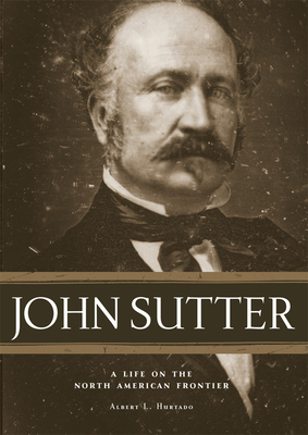 John Sutter: A Life on the North American Frontier - Hurtado, Albert L