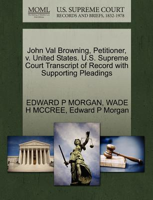 John Val Browning, Petitioner, V. United States. U.S. Supreme Court Transcript of Record with Supporting Pleadings - Morgan, Edward P, and McCree, Wade H
