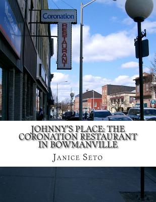 Johnny's Place: The Coronation Restaurant in Bowmanville: A Chinese Canadian Family Business in Pictures, 2nd Edition - Seto, Janice