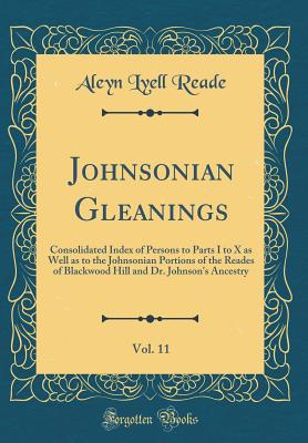 Johnsonian Gleanings, Vol. 11: Consolidated Index of Persons to Parts I to X as Well as to the Johnsonian Portions of the Reades of Blackwood Hill and Dr. Johnson's Ancestry (Classic Reprint) - Reade, Aleyn Lyell