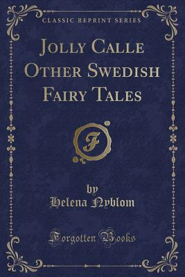 Jolly Calle Other Swedish Fairy Tales (Classic Reprint) - Nyblom, Helena