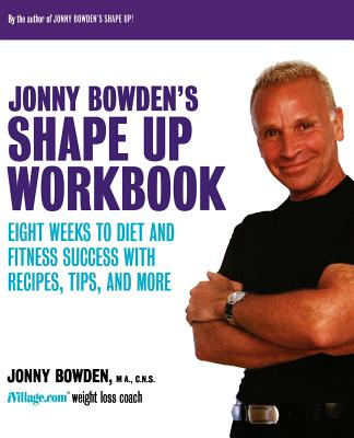 Jonny Bowden's Shape Up Workbook: Eight Weeks to Diet and Fitness Success with Recipes, Tips, and More - Bowden, Jonny, PhD, CNS