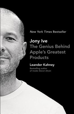 Jony Ive: The Genius Behind Apple's Greatest Products - Kahney, Leander