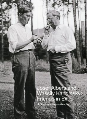 Josef Albers and Wassily Kandinsky: Friends in Exile: A Decade of Correspondence, 1929-1940 - Weber, Nicholas Fox, and Boissel, Jessica