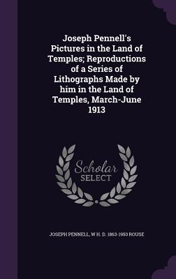 Joseph Pennell's Pictures in the Land of Temples; Reproductions of a Series of Lithographs Made by Him in the Land of Temples, March-June 1913 - Pennell, Joseph, and Rouse, W H D 1863-1950