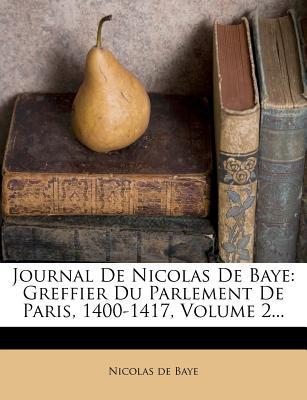 Journal de Nicolas de Baye: Greffier Du Parlement de Paris, 1400-1417, Volume 2... - Baye, Nicolas De