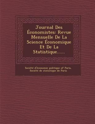 Journal Des Economistes: Revue Mensuelle de La Science Economique Et de La Statistique...... - Societe D'Economie Politique of Paris (Creator)