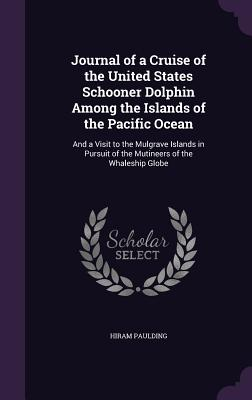 Journal of a Cruise of the United States Schooner Dolphin Among the Islands of the Pacific Ocean: And a Visit to the Mulgrave Islands in Pursuit of the Mutineers of the Whaleship Globe - Paulding, Hiram