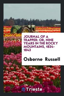 Journal of a Trapper: Or, Nine Years in the Rocky Mountains, 1834-1843 - Russell, Osborne