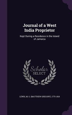 Journal of a West India Proprietor: Kept During a Residence in the Island of Jamaica - Lewis, M G 1775-1818