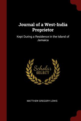 Journal of a West-India Proprietor: Kept During a Residence in the Island of Jamaica - Lewis, Matthew Gregory