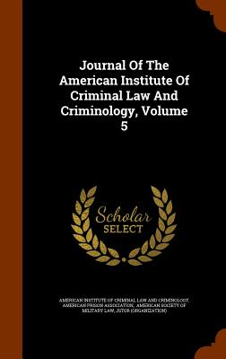 Journal of the American Institute of Criminal Law and Criminology, Volume 5 - American Institute of Criminal Law and C (Creator), and American Prison Association (Creator), and American Society of...