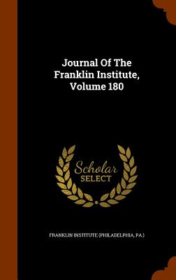 Journal of the Franklin Institute, Volume 180 - Franklin Institute (Philadelphia, Pa ) (Creator)