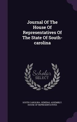 Journal of the House of Representatives of the State of South-Carolina - South Carolina General Assembly House (Creator)