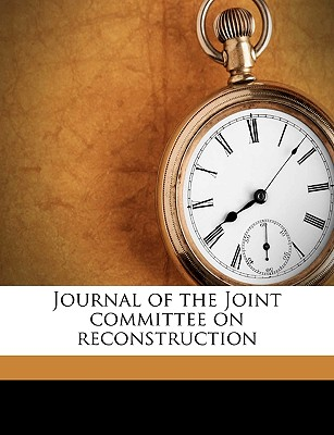Journal of the Joint Committee on Reconstruction Volume 3 - United States Congress Joint Committee, States Congress Joint Committee (Creator), and United States 39th Congress, 1st Sessi (Creator)
