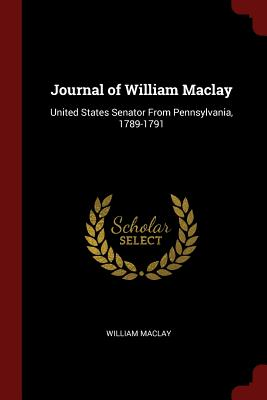 Journal of William Maclay: United States Senator from Pennsylvania, 1789-1791 - Maclay, William