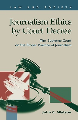 Journalism Ethics by Court Decree: The Supreme Court on the Proper Practice of Journalism - Watson, John C