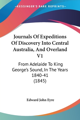 Journals of Expeditions of Discovery Into Central Australia, and Overland V1: From Adelaide to King George's Sound, in the Years 1840-41 (1845) - Eyre, Edward John