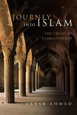Journey Into Islam: The Crisis of Globalization - Ahmed, Akbar S, Professor