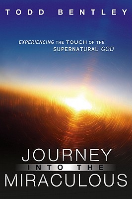 Journey Into the Miraculous: Experiencing the Touch of the Supernatural God - Bentley, Todd