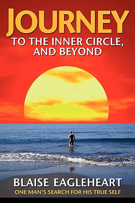 Journey to the Inner Circle, and Beyond: One Man's Search for His True Self - Eagleheart, Blaise