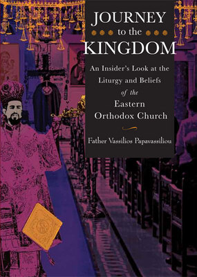 Journey to the Kingdom: An Insider's Look at the Liturgy and Beliefs of the Eastern Orthodox Church - Papavassiliou, Vassilios