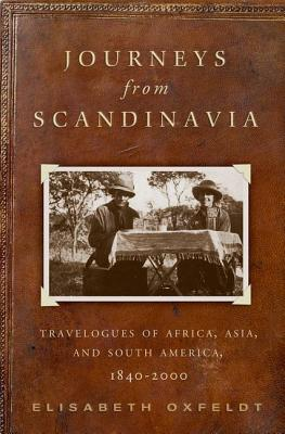 Journeys from Scandinavia: Travelogues of Africa, Asia, and South America, 1840--2000 - Oxfeldt, Elisabeth