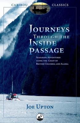 Journeys Through the Inside Passage: Seafaring Adventures Along the Coast of British Columbia and Alaska - Upton, J, Dr.