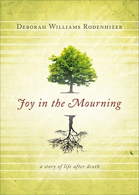 Joy in the Mourning: A Story of Life After Death - Rodenhizer, Deborah Williams