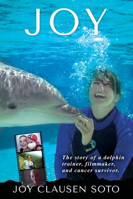 Joy: The story of a dolphin trainer, filmmaker, and cancer survivor. - Soto, Joy Clausen