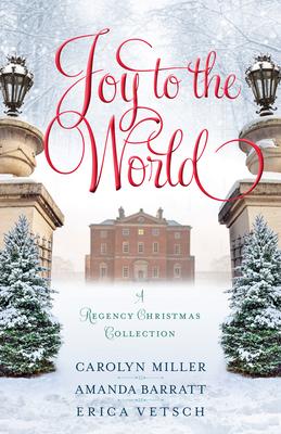 Joy to the World: A Regency Christmas Collection - Miller, Carolyn, and Barratt, Amanda, and Vetsch, Erica