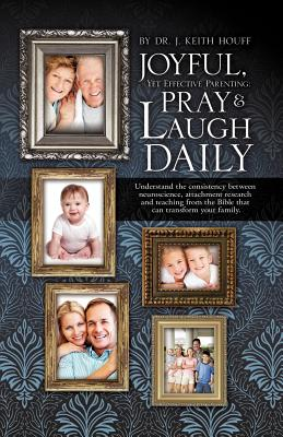 Joyful, Yet Effective Parenting: Pray and Laugh Daily - Houff, J Keith, Dr.