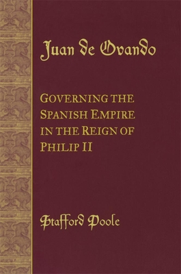 Juan de Ovando: Governing the Spanish Empire in the Reign of Philip II - Poole, Stafford