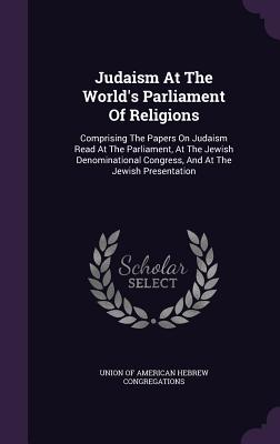 Judaism at the World's Parliament of Religions: Comprising the Papers on Judaism Read at the Parliament, at the Jewish Denominational Congress, and at the Jewish Presentation - Union of American Hebrew Congregations (Creator)