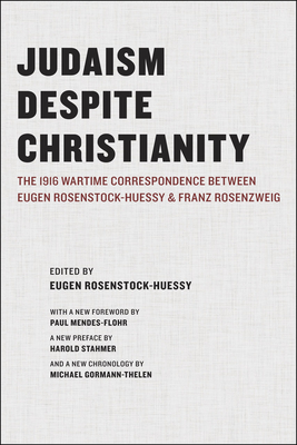 Judaism Despite Christianity: The 1916 Wartime Correspondence Between Eugen Rosenstock-Huessy and Franz Rosenzweig - Rosenstock-Huessy, Eugen (Editor), and Mendes-Flohr, Paul, Dr. (Foreword by), and Stahmer, Harold (Preface by)