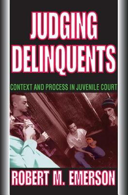 Judging Delinquents: Context and Process in Juvenile Court - Emerson, Robert M