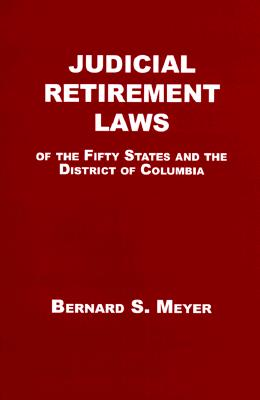 Judicial Retirement Laws of the 50 States and the District of Columbia - Meyer, Bernard S, Professor